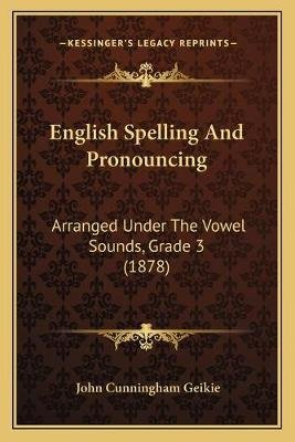 English Spelling And Pronouncing - Arranged Under The Vowel Sounds, Grade 3 (1878) (Paperback): John Cunningham Geikie