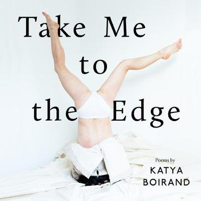 Take Me to the Edge - Poems by Katya Boirand (Hardcover): Katya Boirand
