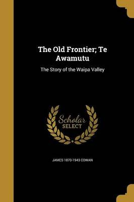 The Old Frontier; Te Awamutu - The Story of the Waipa Valley (Paperback): James 1870-1943 Cowan