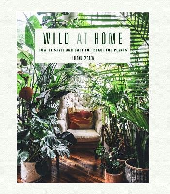 Wild at Home - How to Style and Care for Beautiful Plants (Hardcover): Hilton Carter