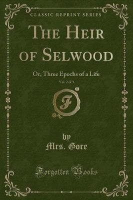 The Heir of Selwood, Vol. 2 of 3 - Or, Three Epochs of a Life (Classic Reprint) (Paperback): Mrs. Gore