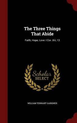 The Three Things That Abide - Faith; Hope; Love: I Cor. XIII, 13 (Hardcover): William Tennant Gairdner