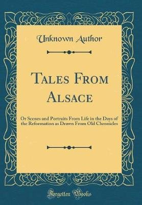 Tales from Alsace - Or Scenes and Portraits from Life in the Days of the Reformation as Drawn from Old Chronicles (Classic...