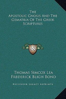 The Apostolic Gnosis and the Gematria of the Greek Scriptures (Hardcover): Thomas Simcox Lea, Frederick Bligh Bond