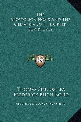 The Apostolic Gnosis and the Gematria of the Greek Scriptures (Hardcover): Thomas Simcox Lea, Frederick Bligh Bond