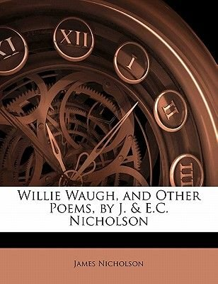 Willie Waugh, and Other Poems, by J. & E.C. Nicholson (Paperback): James Nicholson