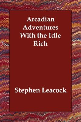 Arcadian Adventures with the Idle Rich (Paperback): Stephen Leacock