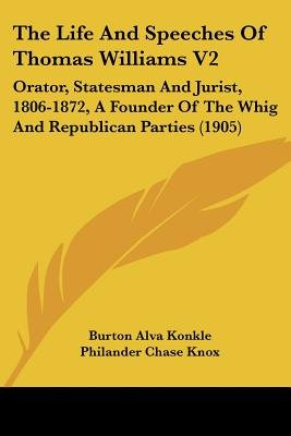The Life and Speeches of Thomas Williams V2 - Orator, Statesman and Jurist, 1806-1872, a Founder of the Whig and Republican...