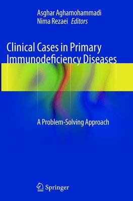 Clinical Cases in Primary Immunodeficiency Diseases - A Problem-Solving Approach (Paperback): Asghar Aghamohammadi, Nima Rezaei