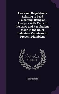 Laws and Regulations Relating to Lead Poisoning. Being an Analysis with Texts of the Laws and Regulations Made in the Chief...