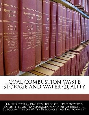 Coal Combustion Waste Storage and Water Quality (Paperback): United States Congress House of Represen