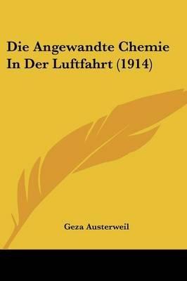 Die Angewandte Chemie in Der Luftfahrt (1914) (English, German, Paperback): Geza Austerweil
