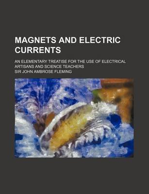 Magnets and Electric Currents; An Elementary Treatise for the Use of Electrical Artisans and Science Teachers (Paperback): John...