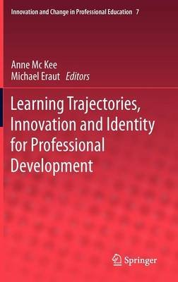 Learning Trajectories, Innovation and Identity for Professional Development (Hardcover, 2012): Anne McKee, Michael Eraut