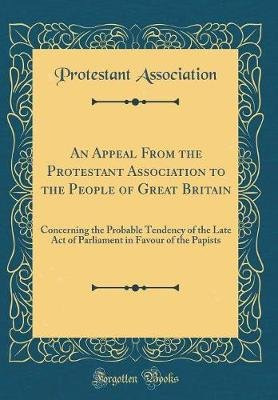 An Appeal from the Protestant Association to the People of Great Britain - Concerning the Probable Tendency of the Late Act of...