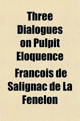 Three Dialogues on Pulpit Eloquence (Paperback): Franois De Salignac De La Fnelon, Francois De Salignac Fenelon