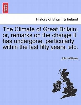 The Climate of Great Britain; Or, Remarks on the Change It Has Undergone, Particularly Within the Last Fifty Years, Etc....