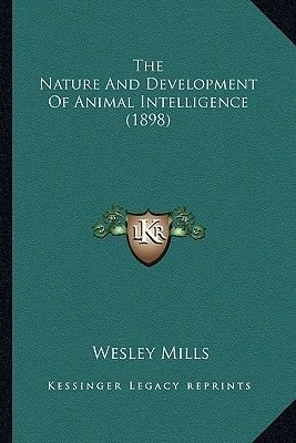 The Nature and Development of Animal Intelligence (1898) (Paperback): Wesley Mills