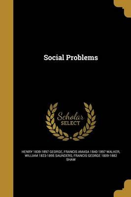 Social Problems (Paperback): Henry 1839-1897 George, Francis Amasa 1840-1897 Walker, William 1823-1895 Saunders
