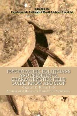 Psychopathic Politicians and Presidents - Field Guide Characteristics to Know and Stop (Paperback): Charles K. Bunch Ph.D.