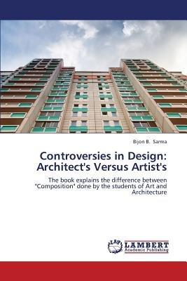 Controversies in Design - Architect's Versus Artist's (Paperback): Sarma Bijon B.