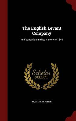 The English Levant Company - Its Foundation and Its History to 1640 (Hardcover): Mortimer Epstein