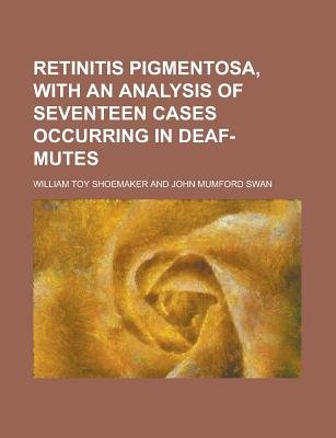 Retinitis Pigmentosa, with an Analysis of Seventeen Cases Occurring in Deaf-Mutes (Paperback): Us Government, William Toy...