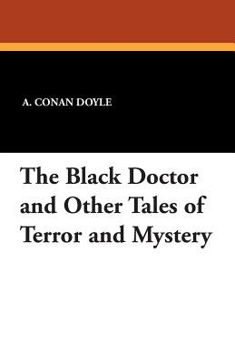 The Black Doctor and Other Tales of Terror and Mystery (Paperback): A. Conan Doyle