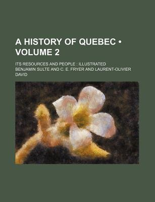 A History of Quebec (Volume 2); Its Resources and People Illustrated (Paperback): Benjamin Sulte