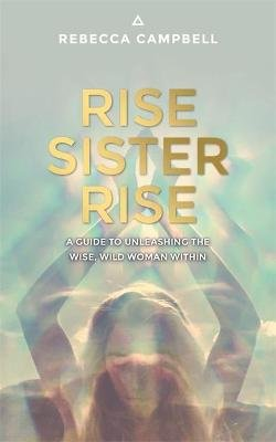 Rise Sister Rise - A Guide to Unleashing the Wise, Wild Woman Within (Paperback): Rebecca Campbell