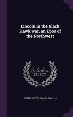 Lincoln in the Black Hawk War, an Epos of the Northwest (Hardcover): Denton Jaques Snider