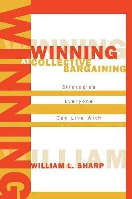 Winning at Collective Bargaining - Strategies Everyone Can Live with (Paperback): William L. Sharp