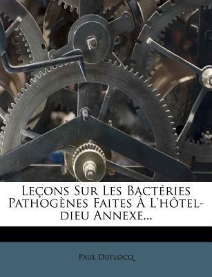 Lecons Sur Les Bacteries Pathogenes Faites A L'Hotel-Dieu Annexe... (French, Paperback): Paul Duflocq