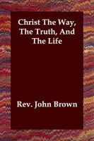 Christ The Way, The Truth, And The Life (Paperback): Rev. John Brown