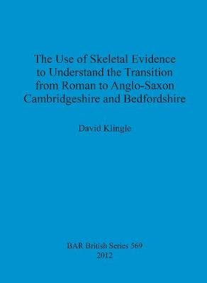 The use of skeletal evidence to undestand the transition from Roman to Anglo-Saxon Cambridgeshire and Bedfordshire (Paperback):...