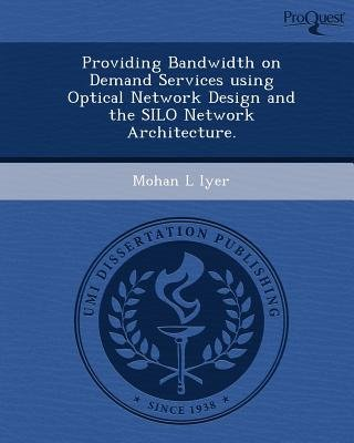 Providing Bandwidth on Demand Services Using Optical Network Design and the Silo Network Architecture (Paperback): Mohan L Iyer