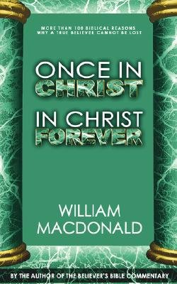 Once in Christ in Christ Forever - With More Than 100 Biblical Reasons Why a True Believer Cannot Be Lost (Paperback): William...