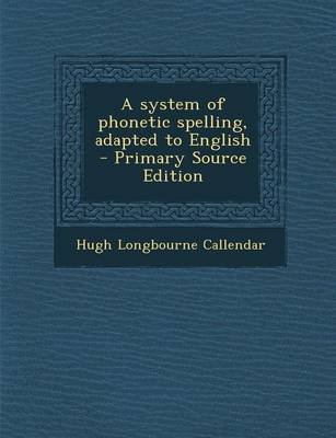 A System of Phonetic Spelling, Adapted to English - Primary Source Edition (Paperback): Hugh Longbourne Callendar