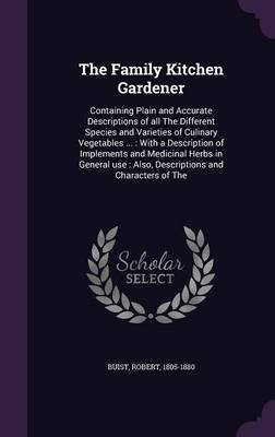 The Family Kitchen Gardener - Containing Plain and Accurate Descriptions of All the Different Species and Varieties of Culinary...