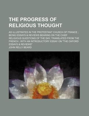 The Progress of Religious Thought; As Illustrated in the Protestant Church of France Being Essays & Reviews Bearing on the...