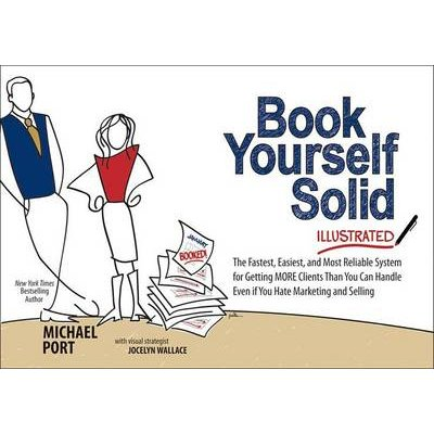 Book Yourself Solid Illustrated: The Fastest, Easiest, and Most Reliable System for Getting More Clients Than You Can Handle...