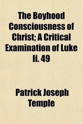 The Boyhood Consciousness of Christ; A Critical Examination of Luke II. 49 (Paperback): Patrick Joseph Temple