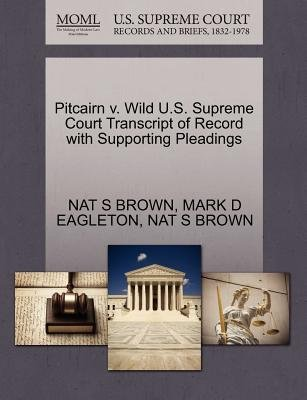 Pitcairn V. Wild U.S. Supreme Court Transcript of Record with Supporting Pleadings (Paperback): Nat S Brown, Mark D Eagleton