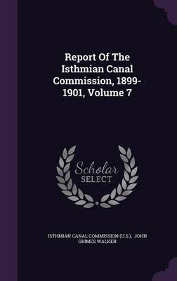 Report of the Isthmian Canal Commission, 1899-1901, Volume 7 (Hardcover): Isthmian Canal Commission (U S ), John Grimes Walker