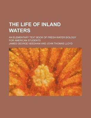The Life of Inland Waters; An Elementary Text Book of Fresh-Water Biology for American Students (Paperback): James George...