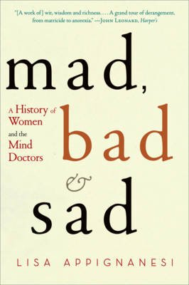 Mad, Bad and Sad - A History of Women and the Mind Doctors (Paperback): Lisa Appignanesi