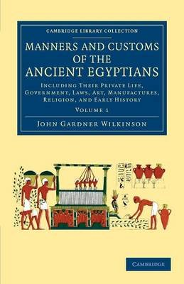 Manners and Customs of the Ancient Egyptians: Volume 1 - Including their Private Life, Government, Laws, Art, Manufactures,...