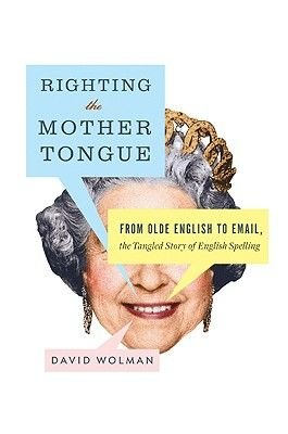 Righting the Mother Tongue - From Olde English to Email, the Tangled Story of English Spelling (Electronic book text): David...