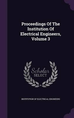 Proceedings of the Institution of Electrical Engineers, Volume 3 (Hardcover): Institution of Electrical Engineers