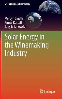 Solar Energy in the Winemaking Industry (Hardcover, 2011 ed.): Mervyn Smyth, James Russell, Tony Milanowski